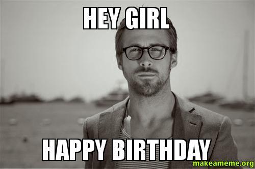 Stupid happy birthday hey girl meme