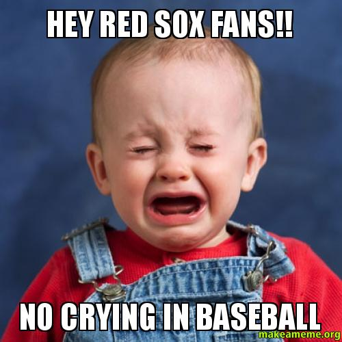 Hey Red Sox hey red sox fans!! no crying in baseball make a meme