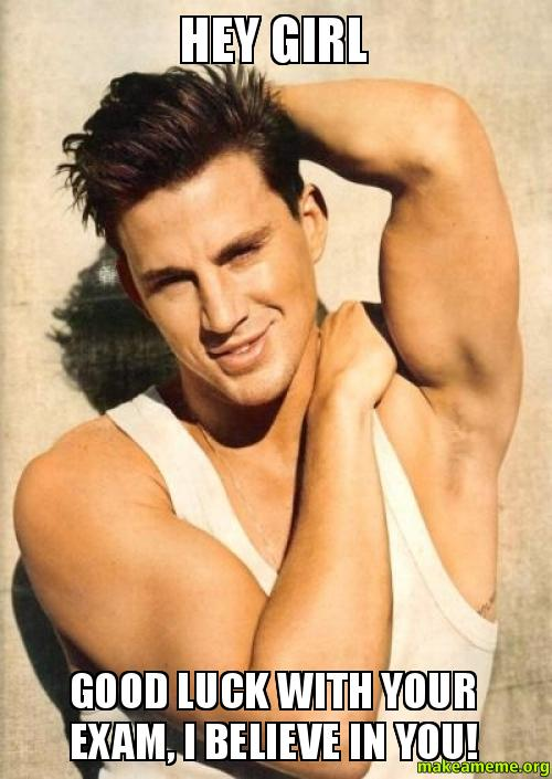 Hey girl Good luck with your exam, I believe in you ... Channing Tatum Meme