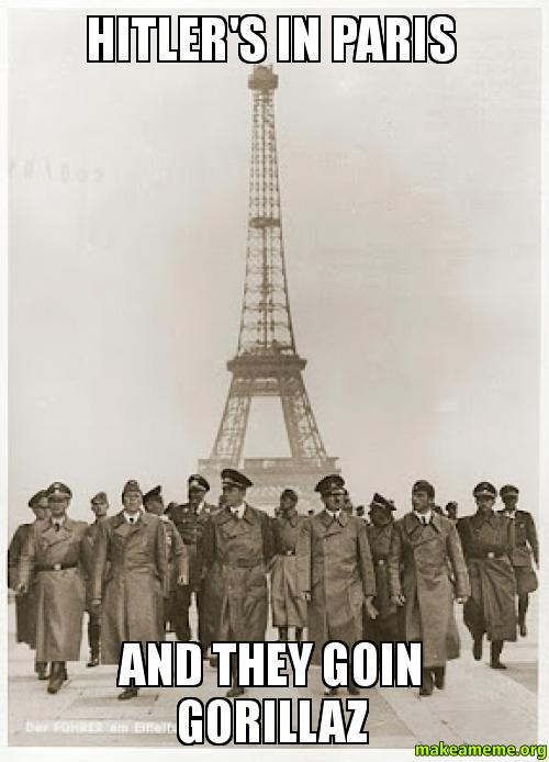 Hitler's in paris And they goin gorillaz | Make a Meme