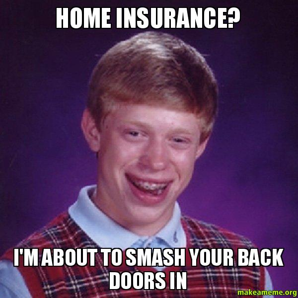 Home insurance Im home insurance? i'm about to smash your back doors in make a meme