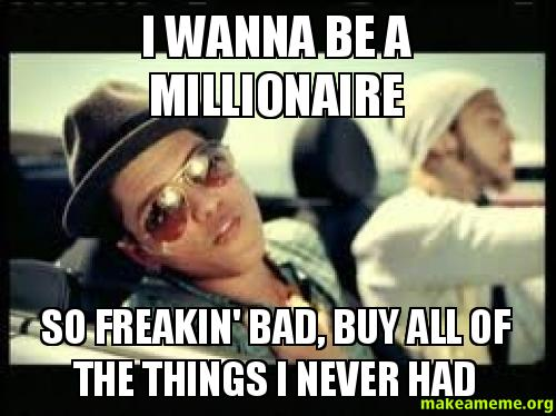 i wanna be a millionaire so freakin 39 bad buy all of the things i never had make a meme. Black Bedroom Furniture Sets. Home Design Ideas