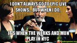 I dont always s2j9m3 i don't always go to epic live shows but when i do, it's when the