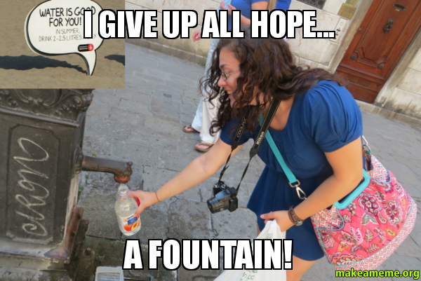 I Give Up Meme: I Give Up All Hope... A FOUNTAIN! -