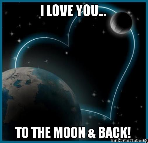I love you... To the moon & back! | Make a Meme