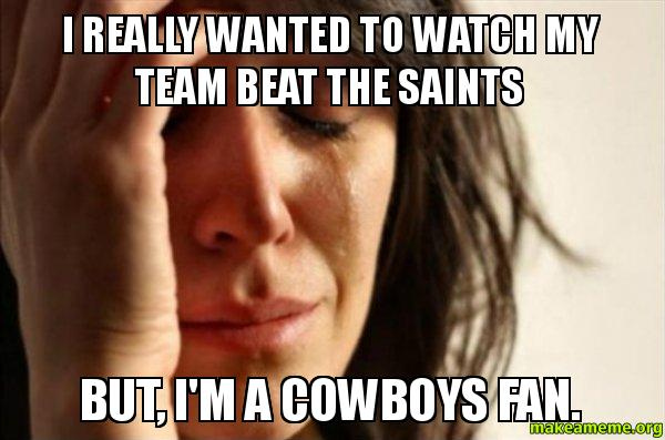 I really wanted i really wanted to watch my team beat the saints but, i'm a cowboys