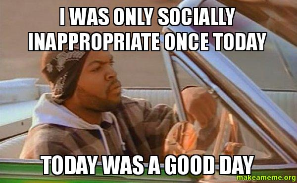 Inappropriate Good Morning Meme : I was only socially inappropriate once today a