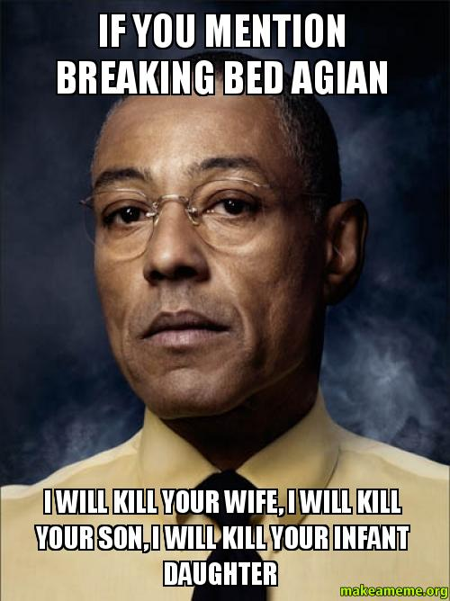 if you mention breaking bed agian i will kill your wife i will kill