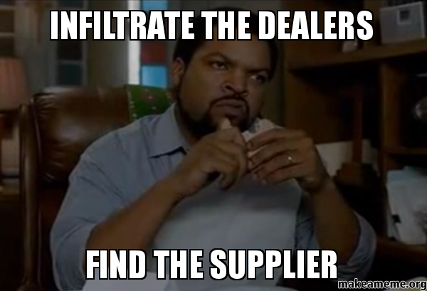 Infiltrate the dealer find the supplier