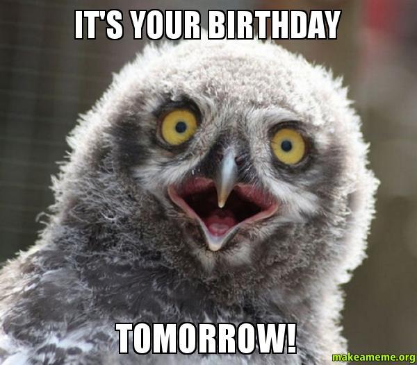 ITS YOUR BIRTHDAY rit05u it's your birthday tomorrow! make a meme