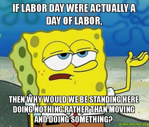If Labor Day Were Actually A Day Of Labor Then Why Would We Be