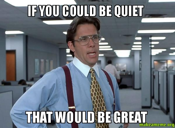 If you could 8iacal if you could be quiet that would be great make a meme