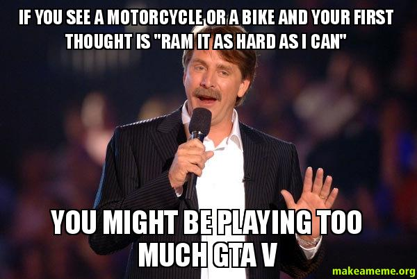 If you see a motorcycle or a bike and your first thought is ram it as
