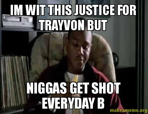 Im WiT this pyit6t im wit this justice for trayvon but niggas get shot everyday b,B But Meme