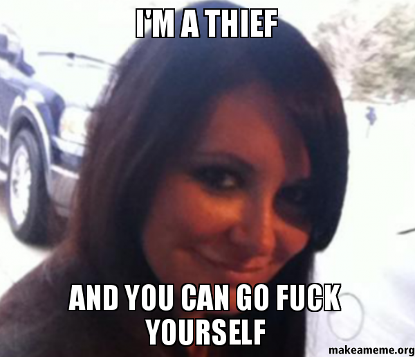 I'm a thief and you can Go Fuck yourself | Make a Meme