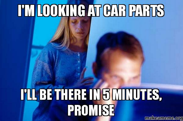 I M Looking At Car Parts I Ll Be There In 5 Minutes Promise Make