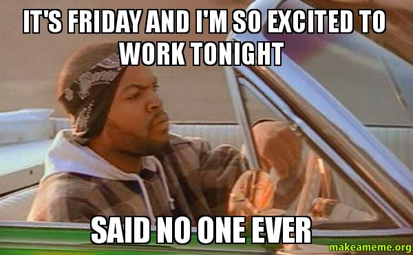 I M So Excited Funny Meme : It s friday and i m so excited to work tonight said no one
