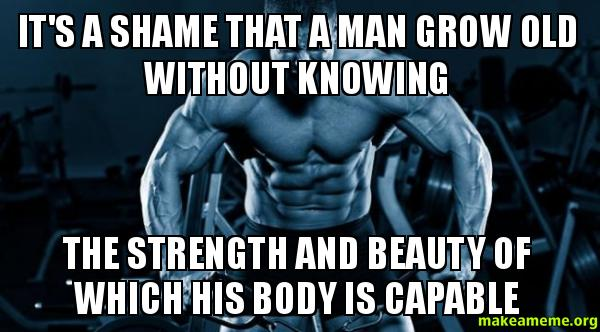 It's a shame that a man grow old without knowing the strength and