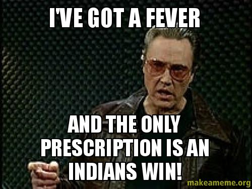 Ive gOt a r2dy04 i've got a fever and the only prescription is an indians win,Cleveland Indians Meme