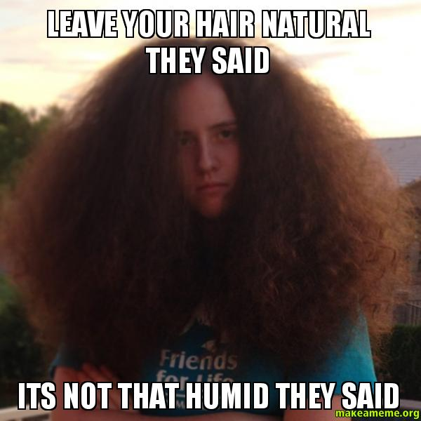 Leave Your Hair Natural They Said Its Not That Humid They