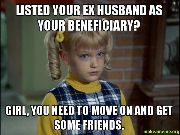 Funny Ex Husband Meme : Listed your ex husband as beneficiary girl you need