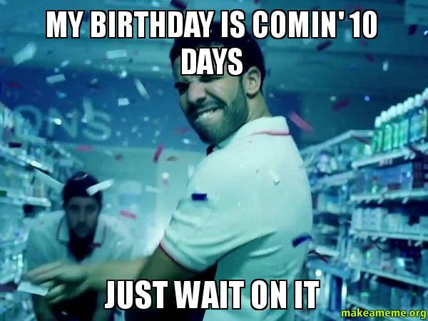 birthdaying july 16th just wait on it drake quotes meme MEMES