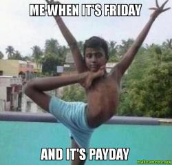 Me when its me when it's friday and it's payday make a meme