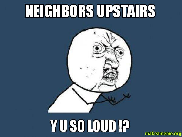 NEIGHBORS UPSTAIRS Y an open letter to my upstairs neighbors