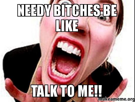 Needy bitches be needy bitches be like talk to me!! make a meme