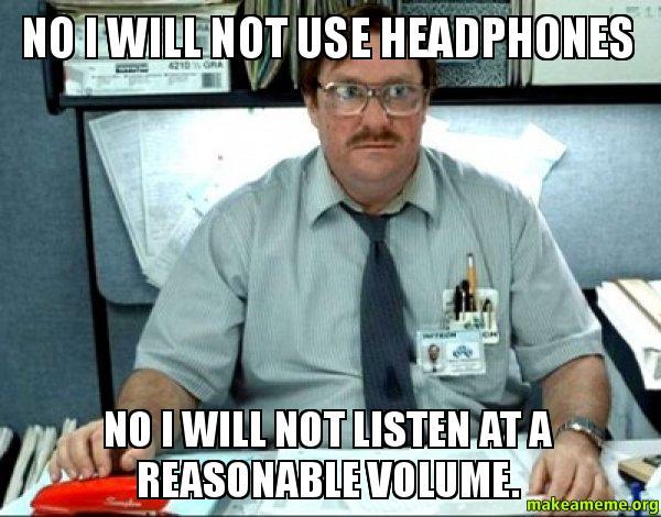 No I will 5az4pn no i will not use headphones no i will not listen at a reasonable