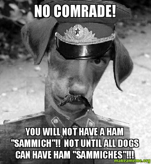 no comrade you will not have a ham sammich not until all dogs