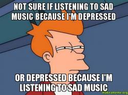 Not sure if listening to sad music because I'm depressed ...