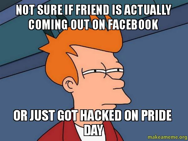 Facebook or just got hacked on pride day futurama fry make a meme