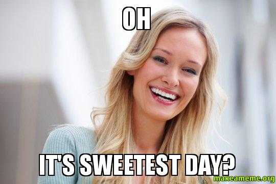 Funny Sweetest Day Meme : Oh it s sweetest day make a meme