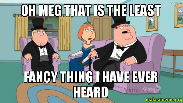 Fancy Meme: OH MEG THAT IS THE LEAST FANCY THING I HAVE EVER HEARD