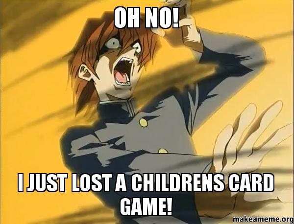 OH NO I oh no! i just lost a childrens card game! make a meme