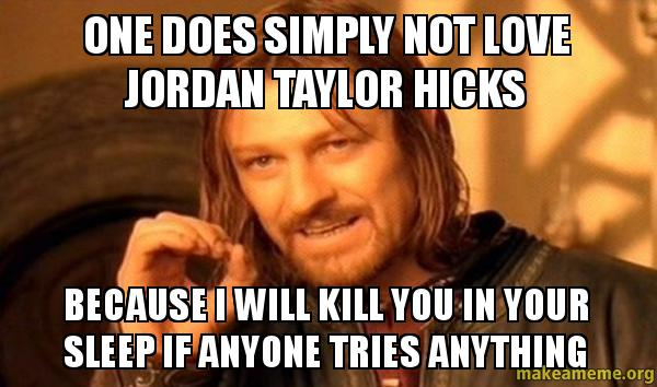 ONE DOES SIMPLY NOT Love JORDAN TAYLOR HICKS BECAUSE I