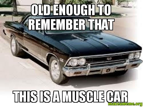 Old Enough To Remember That This Is A Muscle Car Make A Meme