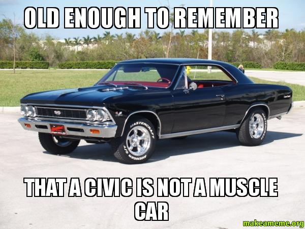 Types Of Car >> Old enough to remember that a Civic is NOT a muscle car | Make a Meme