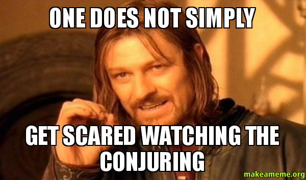 One Does Not Simply Get Scared Watching The Conjuring