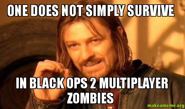 One does not 08f910 one does not simply survive in black ops 2 multiplayer zombies