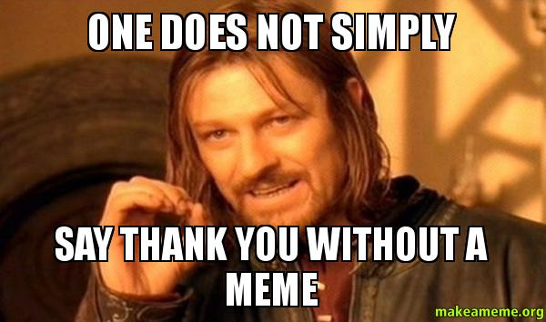 One does not simply say thank you without a meme - One Does Not Simply ...: https://makeameme.org/meme/One-does-not-a779dx