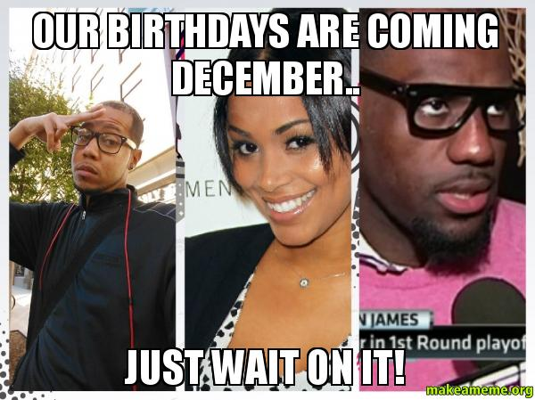 Our Birthdays are coming December.. Just wait on it ...