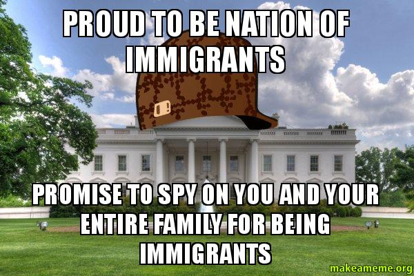 Proud To Be Nation Of Immigrants Promise To Spy On You And