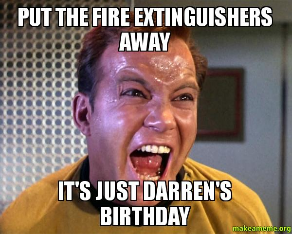 Put the fire put the fire extinguishers away it's just darren's birthday make a