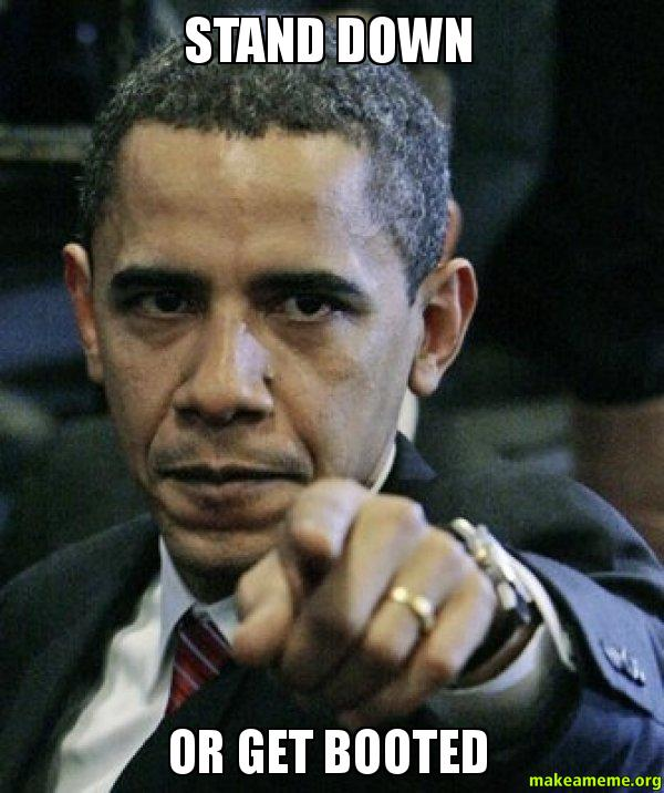 STAND DOWN OR stand down or get booted angry obama make a meme,Stand Down Meme