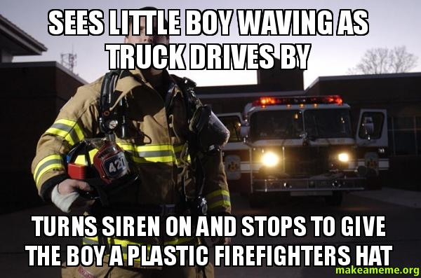 Sees little boy saw this good guy firefighter on my run yesterday adviceanimals