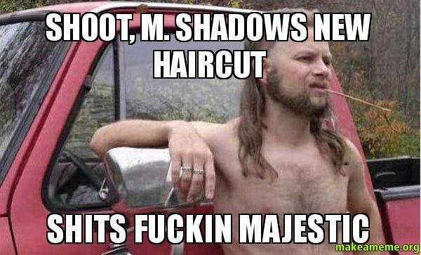 Shoot M Shadows New Haircut Shits Fuckin Majestic Make A Meme