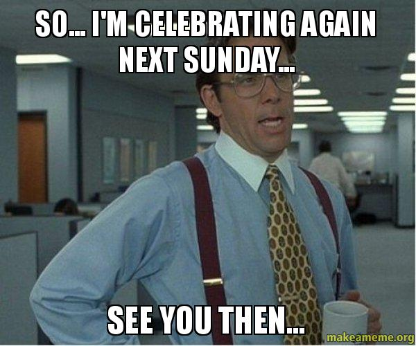 So... I'm CELEBRATING AGAIN NEXT SUNDAY... SEE YOU THEN ...