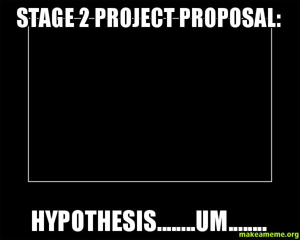Stage 2 Project Proposal Hypothesis Um Stage 2 Make A Meme